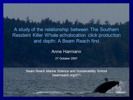 A study of the relationship between The Southern Resident Killer Whale echolocation click production and depth: A Beam Reach first Anne Harmann 27 October.