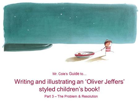 Writing and illustrating an 'Oliver Jeffers' styled children's book! Mr. Cole's Guide to… Part 3 – The Problem & Resolution.