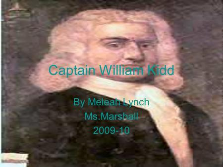 Captain William Kidd By Meleah Lynch Ms.Marshall 2009-10.