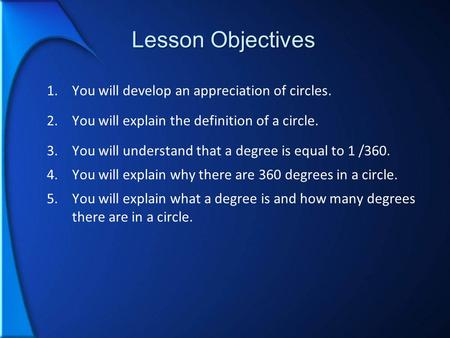 Lesson Objectives 1.You will develop an appreciation of circles. 2.You will explain the definition of a circle. 3.You will understand that a degree is.