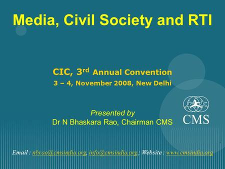 Media, Civil Society and RTI CIC, 3 rd Annual Convention 3 – 4, November 2008, New Delhi Presented by Dr N Bhaskara Rao, Chairman CMS