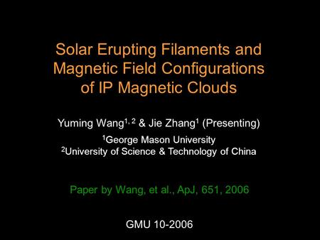 Solar Erupting Filaments and Magnetic Field Configurations of IP Magnetic Clouds Yuming Wang 1, 2 & Jie Zhang 1 (Presenting) 1 George Mason University.