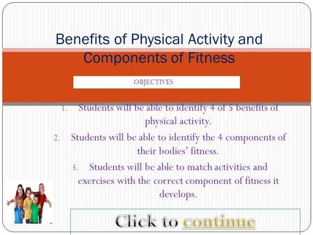 1. Students will be able to identify 4 of 5 benefits of physical activity. 2. Students will be able to identify the 4 components of their bodies' fitness.