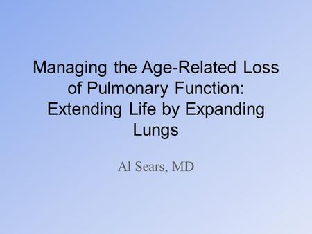 Managing the Age-Related Loss of Pulmonary Function: Extending Life by Expanding Lungs Al Sears, MD.