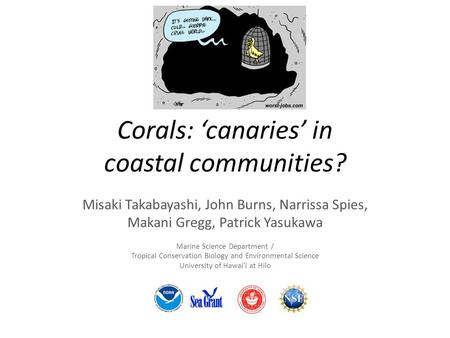 Corals: 'canaries' in coastal communities? Misaki Takabayashi, John Burns, Narrissa Spies, Makani Gregg, Patrick Yasukawa Marine Science Department / Tropical.