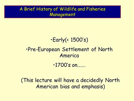 A Brief History of Wildlife and Fisheries Management Early(< 1500's)Early(< 1500's) Pre-European Settlement of North AmericaPre-European Settlement of.