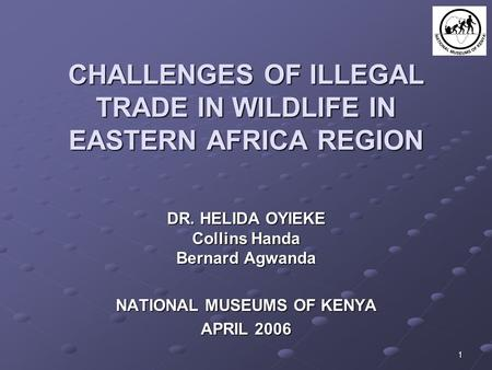 1 CHALLENGES OF ILLEGAL TRADE IN WILDLIFE IN EASTERN AFRICA REGION DR. HELIDA OYIEKE Collins Handa Bernard Agwanda NATIONAL MUSEUMS OF KENYA APRIL 2006.