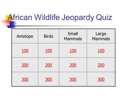 African Wildlife Jeopardy Quiz AntelopeBirds Small Mammals Large Mammals 100 200 300.
