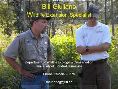 Bill Giuliano W ildlife Extension Specialist Department of Wildlife Ecology & Conservation University of Florida-Gainesville Phone: 352-846-0575 Email: