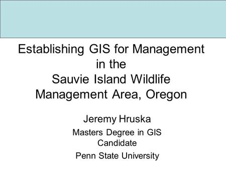 Establishing GIS for Management in the Sauvie Island Wildlife Management Area, Oregon Jeremy Hruska Masters Degree in GIS Candidate Penn State University.
