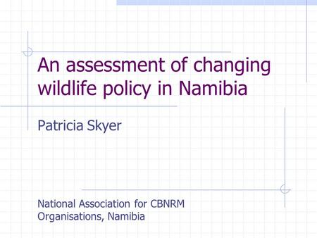 An assessment of changing wildlife policy in Namibia Patricia Skyer National Association for CBNRM Organisations, Namibia.
