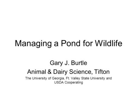 Managing a Pond for Wildlife Gary J. Burtle Animal & Dairy Science, Tifton The University of Georgia, Ft. Valley State University and USDA Cooperating.