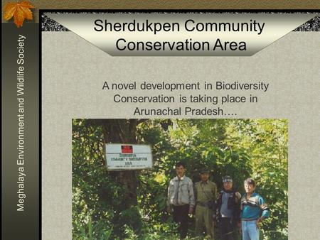 Sherdukpen Community <strong>Conservation</strong> Area Meghalaya <strong>Environment</strong> and Wildlife Society A novel development in Biodiversity <strong>Conservation</strong> is taking place in Arunachal.