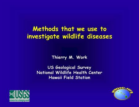 Methods that we use to investigate wildlife diseases Thierry M. Work US Geological Survey National Wildlife Health Center Hawaii Field Station.