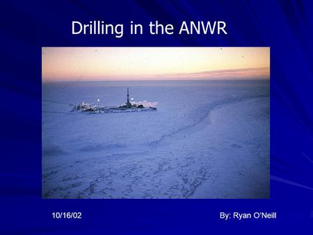 Drilling in the ANWR By: Ryan O'Neill10/16/02. Oil in Perspective In 2001, the U.S. consumption of oil was at a rate of 19 million barrels per day, which.