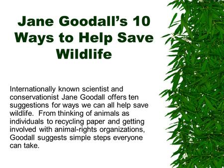 Jane Goodall's 10 Ways to Help Save Wildlife Internationally known scientist and conservationist Jane Goodall offers ten suggestions for ways we can all.