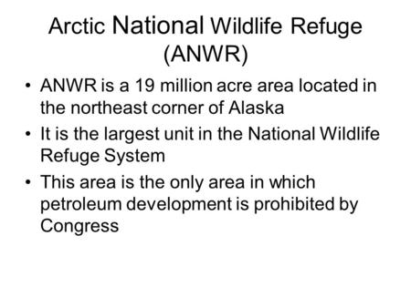 Arctic National Wildlife Refuge (ANWR) ANWR is a 19 million acre area located in the northeast corner of Alaska It is the largest unit in the National.