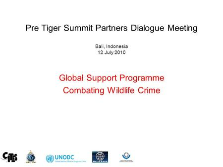 Pre Tiger Summit Partners Dialogue Meeting Bali, Indonesia 12 July 2010 Global Support Programme Combating Wildlife Crime.