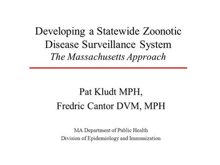 Developing a Statewide Zoonotic Disease Surveillance System The Massachusetts Approach Pat Kludt MPH, Fredric Cantor DVM, MPH MA Department of Public Health.