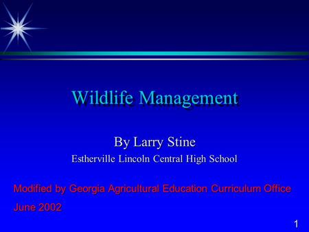 1 Wildlife Management By Larry Stine Estherville Lincoln Central High School Modified by Georgia Agricultural Education Curriculum Office June 2002.