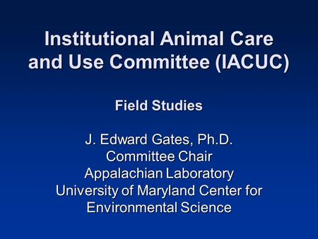 Institutional Animal Care and Use Committee (IACUC) Field Studies J. Edward Gates, Ph.D. Committee Chair Appalachian Laboratory University of Maryland.