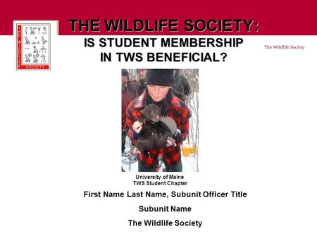 THE WILDLIFE SOCIETY: IS STUDENT MEMBERSHIP IN TWS BENEFICIAL? First Name Last Name, Subunit Officer Title Subunit Name The Wildlife Society University.