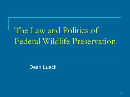 1 The Law and Politics of Federal Wildlife Preservation Dean Lueck.