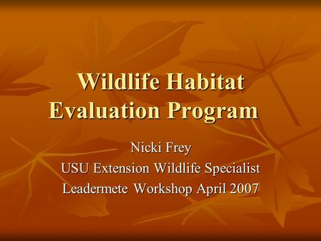 Wildlife Habitat Evaluation Program Nicki Frey USU Extension Wildlife Specialist Leadermete Workshop April 2007.
