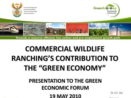 "COMMERCIAL <strong>WILDLIFE</strong> RANCHING'S CONTRIBUTION TO THE ""GREEN ECONOMY"" PRESENTATION TO THE GREEN ECONOMIC FORUM 19 MAY 2010 Dr. G.C. Dry."