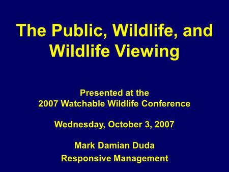 The Public, Wildlife, and Wildlife Viewing Presented at the 2007 Watchable Wildlife Conference Wednesday, October 3, 2007 Mark Damian Duda Responsive Management.