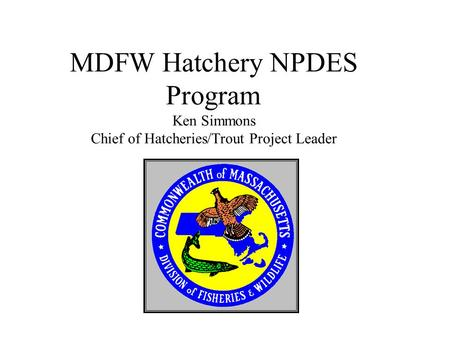 MDFW Hatchery NPDES Program Ken Simmons Chief of Hatcheries/Trout Project Leader.