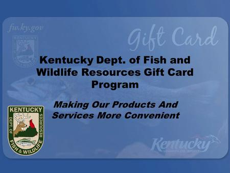 Kentucky Dept. of Fish and Wildlife Resources Gift Card Program Making Our Products And Services More Convenient.
