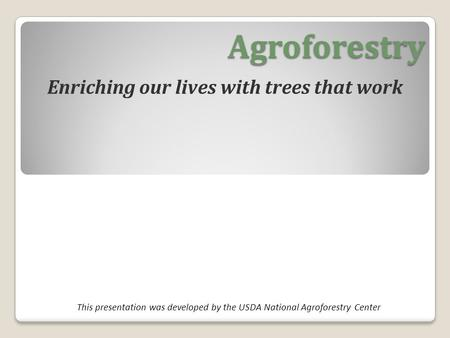 Agroforestry Enriching our lives with trees that work This presentation was developed by the USDA National Agroforestry Center.