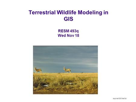 Applied GIS Nat Sci Terrestrial Wildlife Modeling in GIS RESM 493q Wed Nov 18.