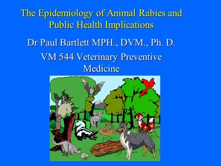 The Epidemiology of Animal Rabies and Public Health Implications Dr Paul Bartlett MPH., DVM., Ph. D. VM 544 Veterinary Preventive Medicine.