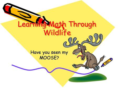 Learning Math Through Wildlife Learning Math Through Wildlife Have you seen my MOOSE?
