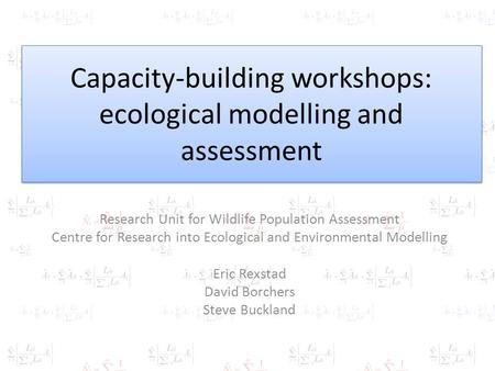 Capacity-building workshops: ecological modelling and assessment Research Unit for Wildlife Population Assessment Centre for Research into Ecological and.
