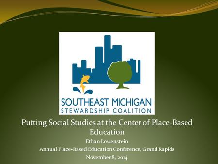 Putting Social Studies at the Center of Place-Based Education Ethan Lowenstein Annual Place-Based Education Conference, Grand Rapids November 8, 2014.