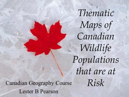 Thematic Maps of Canadian Wildlife Populations that are at Risk Canadian Geography Course Lester B Pearson.