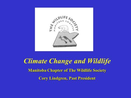 Climate Change and Wildlife Manitoba Chapter of The Wildlife Society Cory Lindgren, Past President.