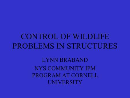 CONTROL OF WILDLIFE PROBLEMS IN STRUCTURES LYNN BRABAND NYS COMMUNITY IPM PROGRAM AT CORNELL UNIVERSITY.