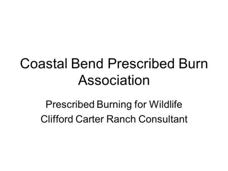 Coastal Bend Prescribed Burn Association Prescribed Burning for Wildlife Clifford Carter Ranch Consultant.
