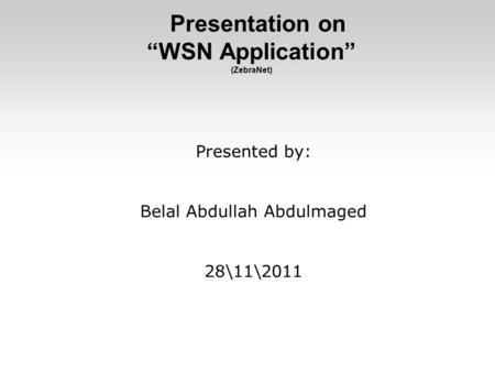 "Presentation on ""WSN Application"" (ZebraNet) Presented by: Belal Abdullah Abdulmaged 28\11\2011."