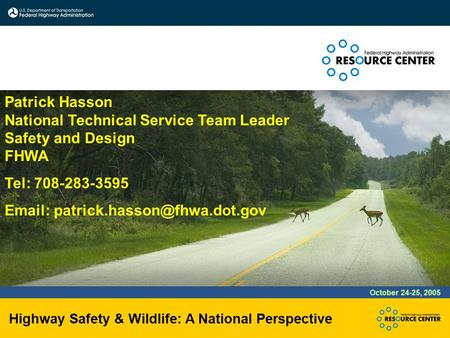 Highway Safety & Wildlife: A National Perspective October 24-25, 2005 Patrick Hasson National Technical Service Team Leader Safety and Design FHWA Tel: