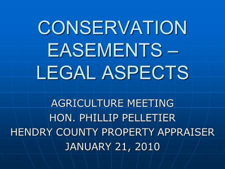 CONSERVATION EASEMENTS – LEGAL ASPECTS AGRICULTURE MEETING HON. PHILLIP PELLETIER HENDRY COUNTY PROPERTY APPRAISER JANUARY 21, 2010.
