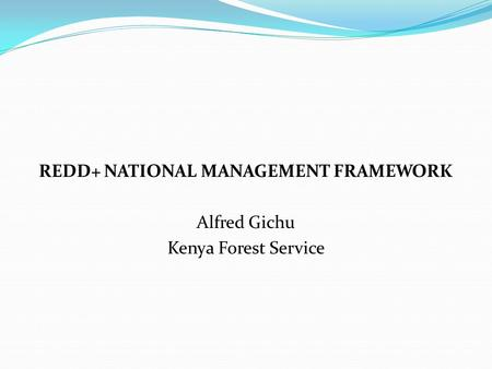 REDD+ NATIONAL MANAGEMENT FRAMEWORK Alfred Gichu Kenya Forest Service.