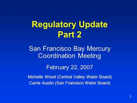 1 Regulatory Update Part 2 San Francisco Bay Mercury Coordination Meeting February 22, 2007 Michelle Wood (Central Valley Water Board) Carrie Austin (San.