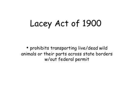 Lacey Act of 1900 prohibits transporting live/dead wild animals or their parts across state borders w/out federal permit.