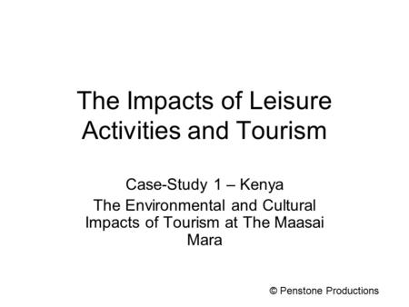 The Impacts of Leisure Activities and Tourism Case-Study 1 – Kenya The Environmental and Cultural Impacts of Tourism at The Maasai Mara © Penstone Productions.