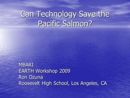Can Technology Save the Pacific Salmon? MBARI EARTH Workshop 2009 Ron Ozuna Roosevelt High School, Los Angeles, CA.